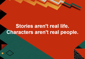 "A colorful geometric background, mostly red, with the words ""Stories Aren't Real Life. Characters aren't real people."